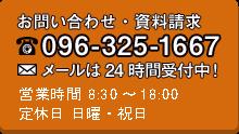 お問い合わせ・資料請求096-325-1667メールは24時間受け付け中!営業時間8:30~18:00定休日日曜・祝日